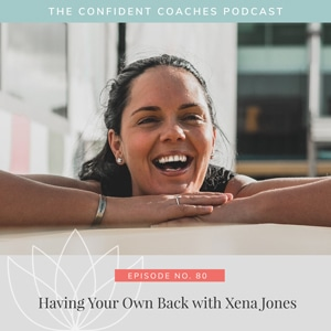 The Confident Coaches Podcast with Amy Latta | Having Your Own Back with Xena Jones